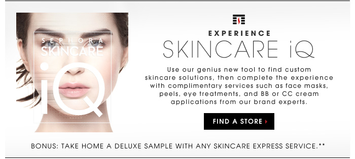 EXPERIENCE SKINCARE IQ. Use our genius new tool to find custom skincare solutions, then complete the experience with complimentary services such as face masks, peels, eye treatments, and BB or CC cream applications from our brand experts. Bonus: Take home a deluxe sample with any skincare Express Service.** FIND A STORE