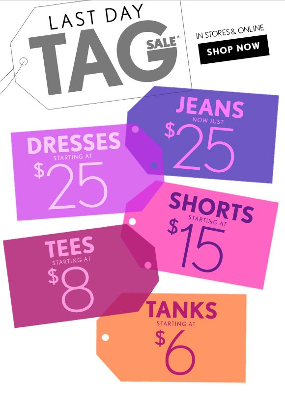LAST DAY   TAG SALE*   IN STORES & ONLINE   SHOP NOW   JEANS NOW JUST $25   DRESSES STARTING AT $25   SHORTS STARTING AT $15   TEES STARTING AT $8   TANKS STARTING AT $6