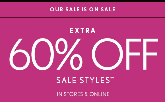 OUR SALE IS ON SALE   EXTRA 60% OFF   SALE STYLES**   IN STORES &  ONLINE
