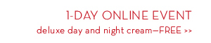 1-DAY ONLINE EVENT. Deluxe day and night cream—FREE.