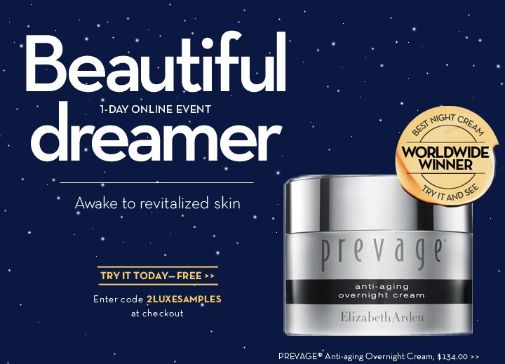 1-DAY ONLINE EVENT. Beautiful dreamer. Awake to revitalized skin. BEST NIGHT CREAM. WORLDWIDE WINNER. TRY IT AND SEE. TRY IT TODAY—FREE. Enter code 2LUXESAMPLES at  checkout. PREVAGE® Anti-aging Overnight Cream, $134.00.