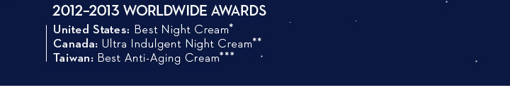 2012-2013 WORLDWIDE AWARDS. United States: Best Night Cream.* Canada: Ultra Indulgent Night Cream.** Taiwan: Best Anti-Aging Cream.***
