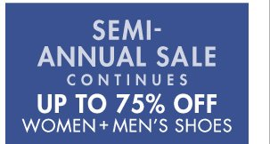 SEMI-ANNUAL SALE CONTINUES UP TO 75% OFF WOMEN + MEN'S SHOES