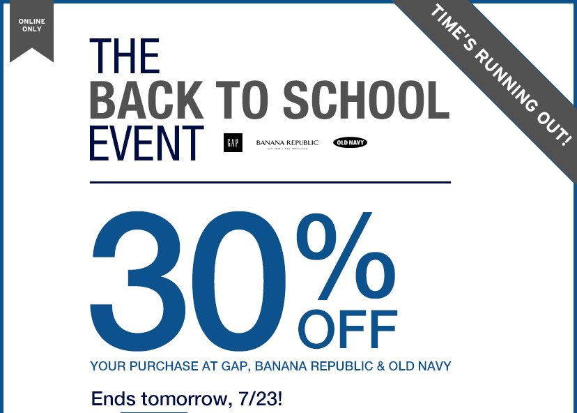 ONLINE ONLY | THE BACK TO SCHOOL EVENT | TIME'S RUNNING OUT! | 30% OFF YOUR PURCHASE AT GAP, BANANA REPUBLIC & OLD NAVY | Ends tomorrow, 7/23!