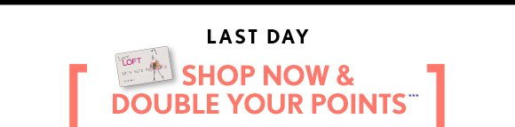LAST DAY   SHOP NOW & DOUBLE YOUR POINTS***   EARN MORE REWARDS