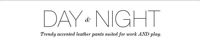 Day & Night: Trendy accented leather pants suited for work AND play.