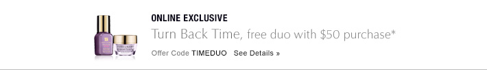 ONLINE EXCLUSIVE Turn Back Time free duo with $50 purchase* Offer Code TIMEDUO     SEE DETAILS »
