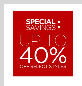 SPECIAL SAVINGS: UP TO 40% OFF SELECT STYLES