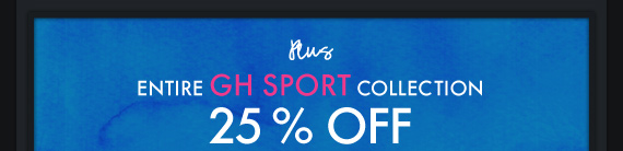 PLUS ENTIRE GH SPORT COLLECTION 25% OFF