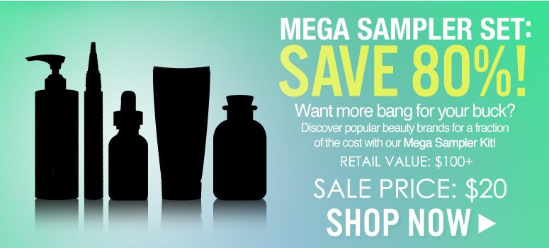 Mega Sample Kit: Save 80%! Want more bang for your buck? Discover popular beauty brands for a fraction of the cost with our Mega Sampler Kit!  Retail value: $100+ Sale price: $20 Save 80%+ Shop Now>>