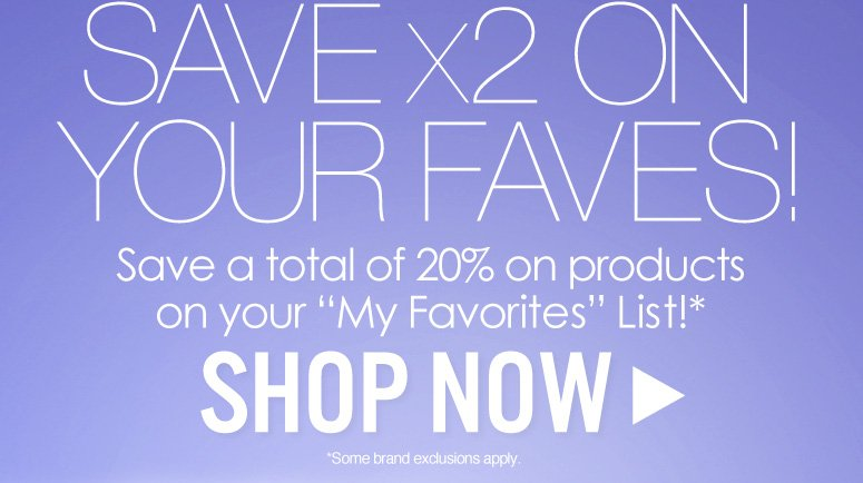 """Save X2 on Your Faves! Save a total of 20% on products on your """"My Favorites"""" List!*  Last Day Today! *Brand exclusions apply  Shop Now>>"""