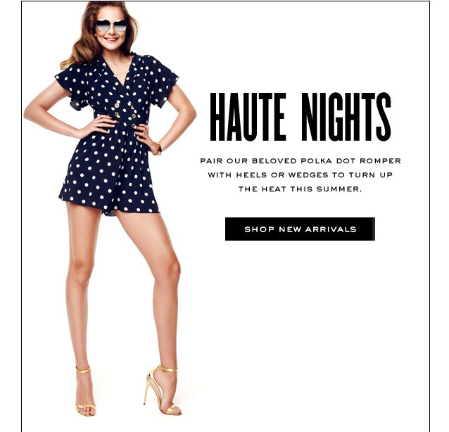 Haute Nights. Pair our beloved polka dot romper with heels or wedges to turn up the heat this summer. Shop New Arrivals.