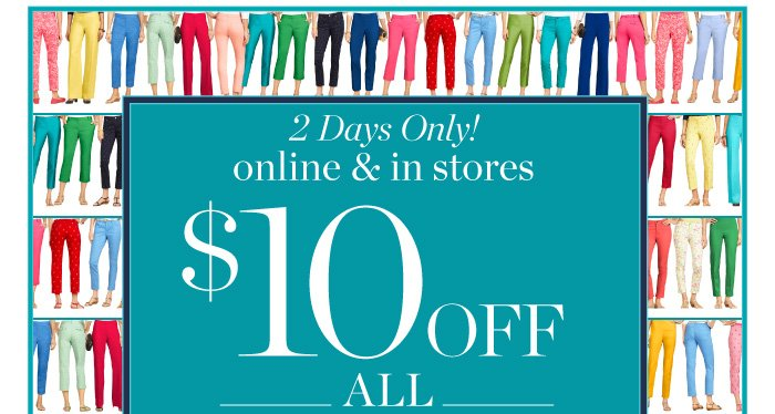2 Days Only! Online and in stores. $10 off all pants. Use offer code PANTS10. Print this e-mail or show on your smart phone.