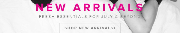 New Arrivals Fresh Essentials for July & Beyond - - Shop New Arrivals