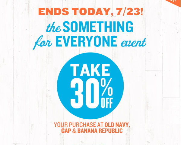 ENDS TODAY, 7/23! | the SOMETHING for EVERYONE event | TAKE 30% OFF YOUR PURCHASE AT OLD NAVY, GAP & BANANA REPUBLIC