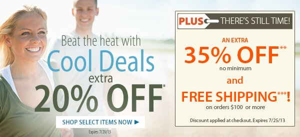 Beat the Heat with Cool Deals! An extra 20% OFF select items! PLUS THERE'S STILL TIME! An Extra 35% OFF PLUS FREE SHIPPING on orders $100+!