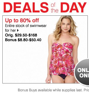 Up to 80% off Entire stock of swimwear for her Orig. 29.50-$168 Bonus 8.80-50.40