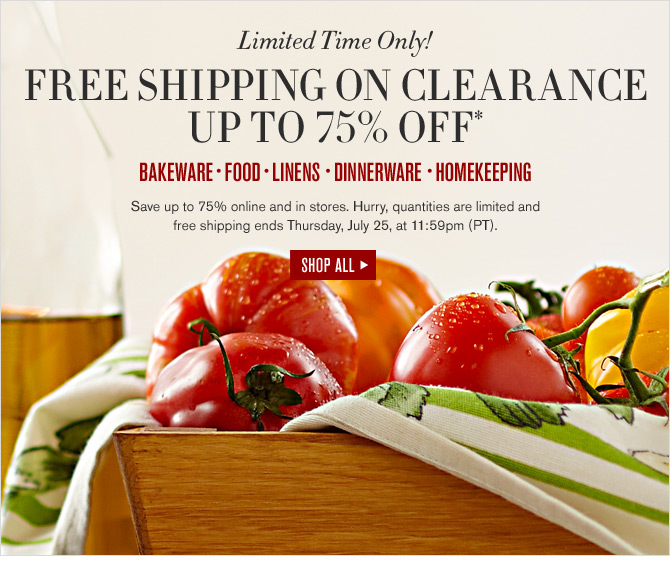 Limited Time Only! FREE SHIPPING ON CLEARANCE UP TO 75% OFF* - BAKEWARE - FOOD - LINENS - DINNERWARE - HOMEKEEPING - Save up to 75% online and in stores. Hurry, quantities are limited and free shipping ends Thursday, July 25, at 11:59pm (PT). -- SHOP ALL