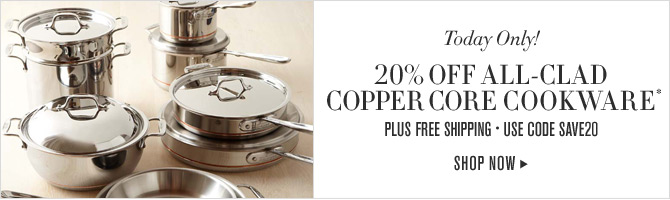 Today Only! 20% OFF ALL-CLAD COPPER CORE COOKWARE* - PLUS FREE SHIPPING - USE CODE SAVE20 -- SHOP NOW