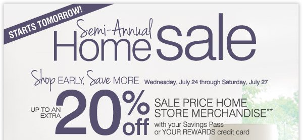 STARTS TOMORROW! SEMI-ANNUAL HOME SALE SHOP EARLY, SAVE MORE! Wednesday, July 24 through Saturday, July 27 EXTRA 20% OFF SALE PRICE HOME STORE MERCHANDISE** with your Savings Pass or YOUR REWARDS credit card