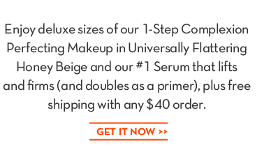 Enjoy deluxes sizes of our 1-Step Complexion Perfecting Makeup in Universally Flattering Honey Beige and our #1 Serum that lifts and firms (and doubles as a primer), plus free shipping  with any $40 order. GET IT NOW.