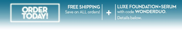 ORDER TODAY! FREE SHIPPING. Save on ALL orders! + LUXE FOUNDATION+SERUM with code WONDERDUO. Details below.
