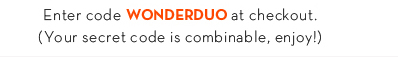 Enter code WONDERDUO at checkout. (Your secret code is combinable, enjoy!)