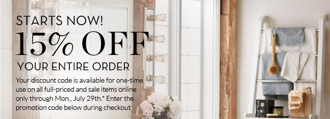 STARTS NOW! 15% OFF YOUR ENTIRE ORDER - Your discount code is available for one-time use on all full-priced and sale items online only through Mon., July 29th.* Enter the promotion code below during checkout: