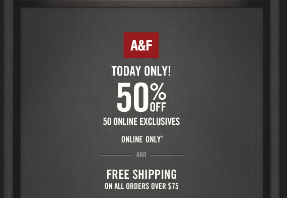 A&F TODAY ONLY! 50% OFF 50 ONLINE EXCLUSIVES ONLINE ONLY* AND FREE SHIPPING ON ALL ORDERS OVER $75