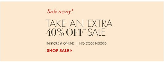 Sale away! Take An Extra 40% Off* Sale  In–Store & Online No Code Needed