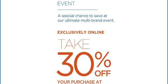 A special chance to save at our ultimate multi-brand event. EXCLUSIVELY ONLINE | TAKE 30% OFF YOUR PURCHASE AT