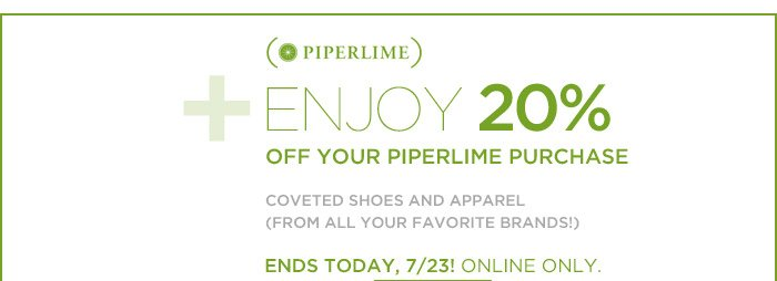 PIPERLIME | ENJOY 20% OFF YOUR PIPERLIME PURCHASE | COVETED SHOES AND APPAREL (FROM ALL YOUR FAVORITE BRANDS!) | ENDS TODAY, 7/23! ONLINE ONLY.