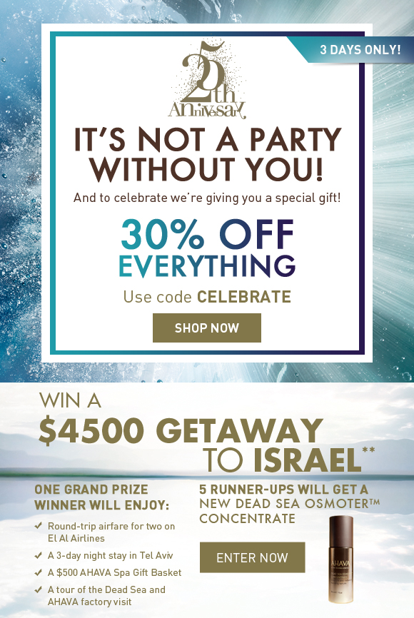 It's not a party without you! And to celebrate we're giving you a special gift! (flag) 3 days only! 30% OFF EVERYTHING Use code CELEBRATE Shop Now  Win a $4500 Getaway to Israel* One Grand Prize winner will enjoy: - Round-trip airfare for two on El Al Airlines - A 3-night stay in Tel Aviv - A $500 AHAVA Spa Gift Basket - A tour of the Dead Sea and AHAVA factory visit  5 Runner-ups will get a NEW Dead Sea Osmoter Concentrate Enter Now