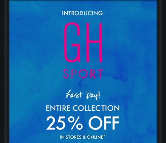 INTRODUCING GH SPORT LAST DAY! ENTIRE COLLECTION 25% OFF IN STORES  & ONLINE*