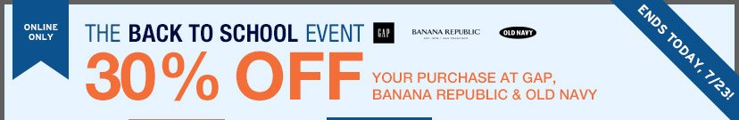 ONLINE ONLY   THE BACK TO SCHOOL EVENT   30% OFF YOUR PURCHASE AT GAP, BANANA REPUBLIC & OLD NAVY   ENDS TODAY, 7/23!
