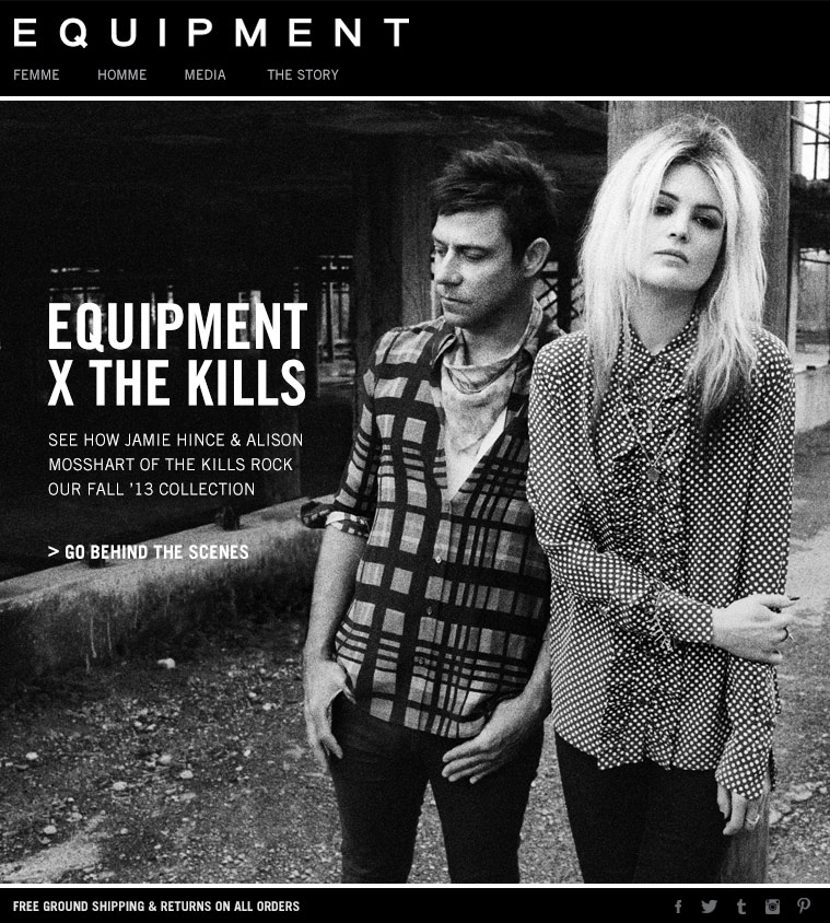 EQUIPMENT X THE KILLS SEE HOW JAMIE HINCE & ALISON MOSSHART OF THE KILLS ROCK OUR FALL '13 COLLECTION >GO BEHIND THE SCENES