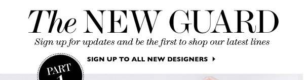 NEW DESIGNERS 2013: THE NEW GUARD. Sign up for updates and be the first to shop the hottest brands. SIGN UP TO ALL NEW DESIGNERS