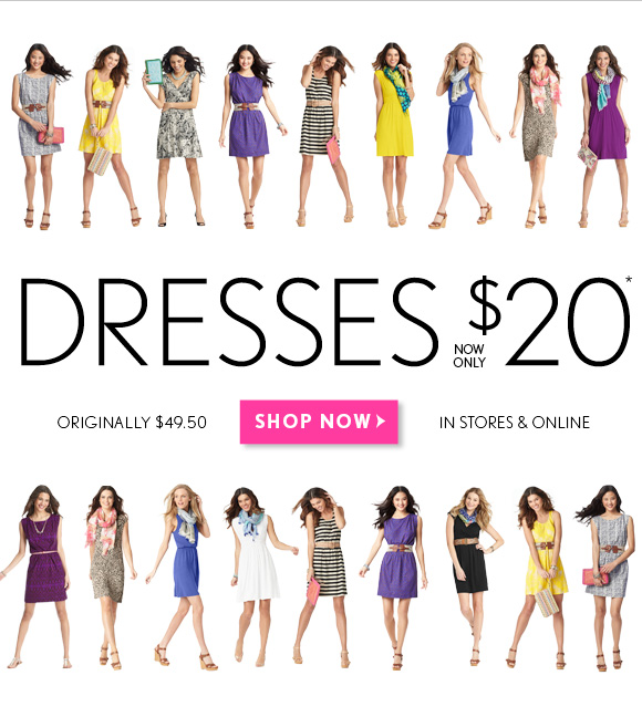 DRESSES NOW ONLY $20*            ORIGINALLY $49.50            IN STORES & ONLINE            SHOP NOW
