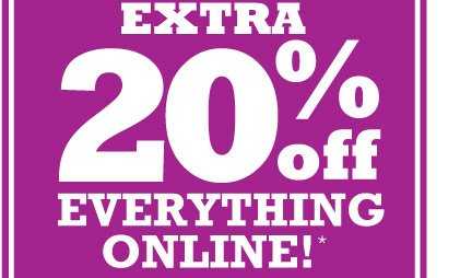 EXTRA 20% Off EVERYTHING ONLINE!