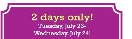 2 DAYS ONLY! Tuesday, July 23-Wednesday, July 24