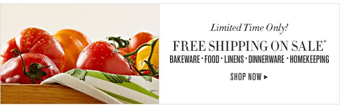 Limited Time Only! FREE SHIPPING ON SALE* - BAKEWARE - FOOD - LINENS - DINNERWARE - HOMEKEEPING -- SHOP NOW