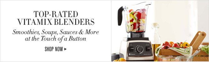 TOP-RATED VITAMIX BLENDERS - Smoothies, Soups, Sauces & More at the Touch of a Button - SHOP NOW