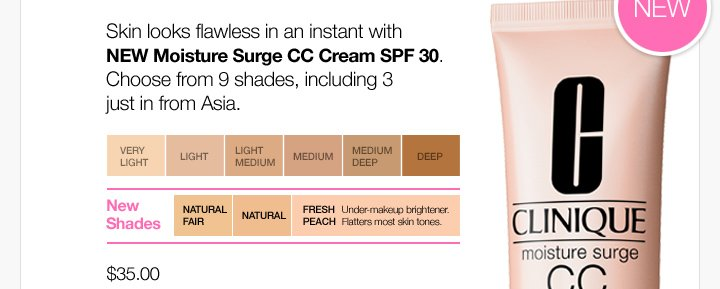 Skin looks flawless  in an instant with NEW Moisture Surge CC Cream SPF 30. Choose from 9  shades, including 3 just in from Asia. $35.00