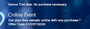 Deluxe Trial-Size. No purchase necessary.  Online Event Get your free sample online with any purchase.* Offer Code EVERYSIGN