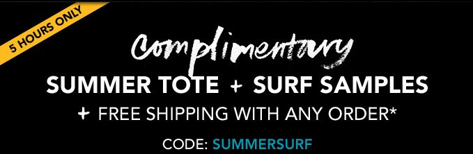 5 HOURS ONLY COMPLIMENTARY SUMMER TOTE + SURF SAMPLES + free shipping with any order* Code: SUMMERSURF