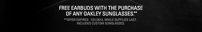 FREE EARBUDS WITH THE PURCHASE OF ANY OAKLEY SUNGLASSES.**