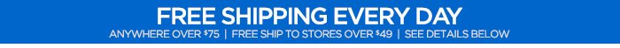 FREE SHIPPING EVERY DAY ANYWHERE OVER $75| FREE SHIP TO STORES OVER $49| SEE DETAILS BELOW