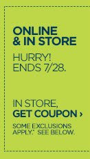 ONLINE & IN STORE HURRY! ENDS 7/28. IN STORE GET COUPON › SOME EXCLUSIONS APPLY. SEE BELOW.