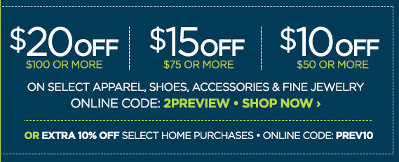 $20 OFF $100 OR MORE| $15 OFF $75 OR MORE| $10 OFF $50 OR MORE ON SELECT APPAREL, SHOES, ACCESSORIES, & FINE JEWELRY| ONLINE CODE: 2PREVIEW SHOP NOW ›| OR EXTRA 10% OFF SELECT HOME PURCHASES ONLINE CODE PREV10