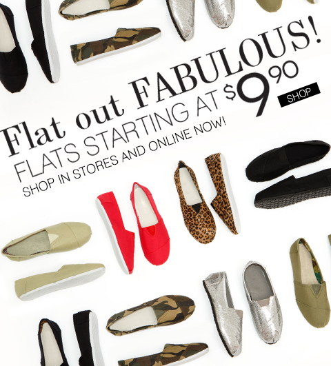 E-mail Exclusive! $5 Flat Rate Shipping! No Minimum Purchase. Click to shop flat out fabulous flats from $9.90. Available in-stores and online.